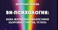 Вячеслав Ганичев. Ви-психология: ваша жизненная философия здоровья, счастья, успеха